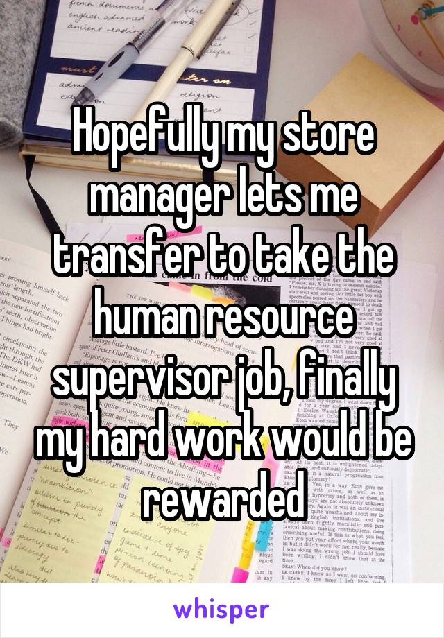 Hopefully my store manager lets me transfer to take the human resource supervisor job, finally my hard work would be rewarded