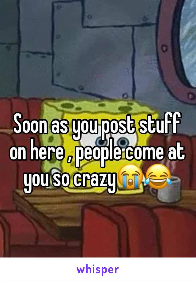 Soon as you post stuff on here , people come at you so crazy😭😂