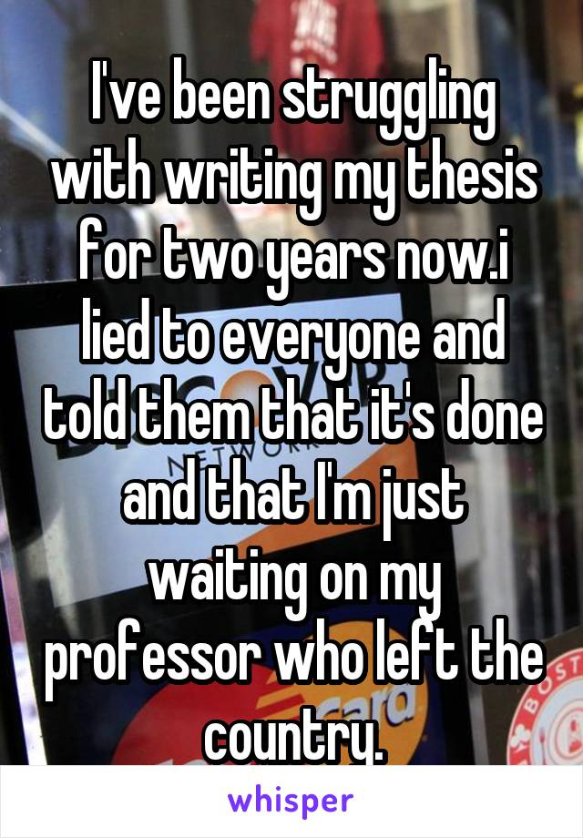 I've been struggling with writing my thesis for two years now.i lied to everyone and told them that it's done and that I'm just waiting on my professor who left the country.
