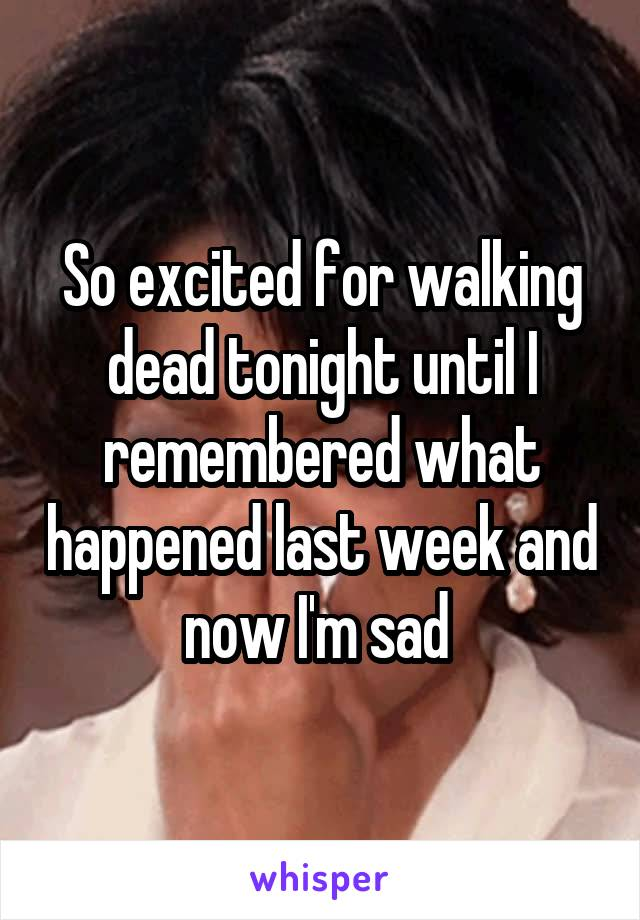 So excited for walking dead tonight until I remembered what happened last week and now I'm sad