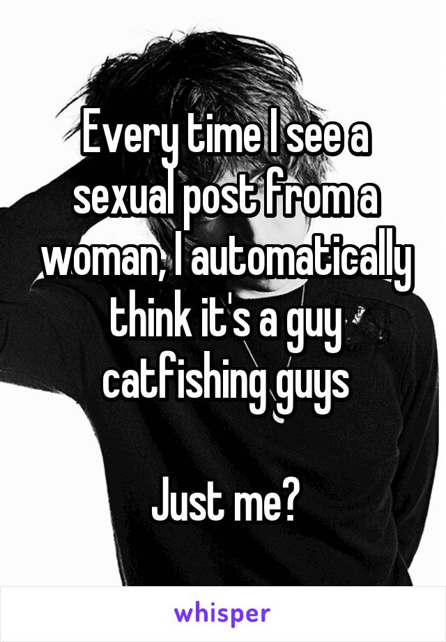 Every time I see a sexual post from a woman, I automatically think it's a guy catfishing guys  Just me?