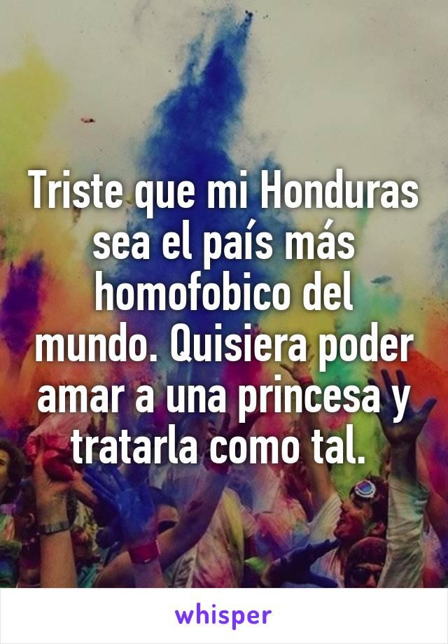 Triste que mi Honduras sea el país más homofobico del mundo. Quisiera poder amar a una princesa y tratarla como tal.