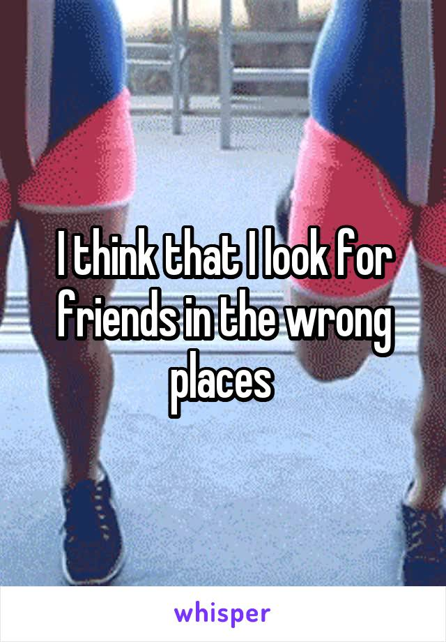 I think that I look for friends in the wrong places