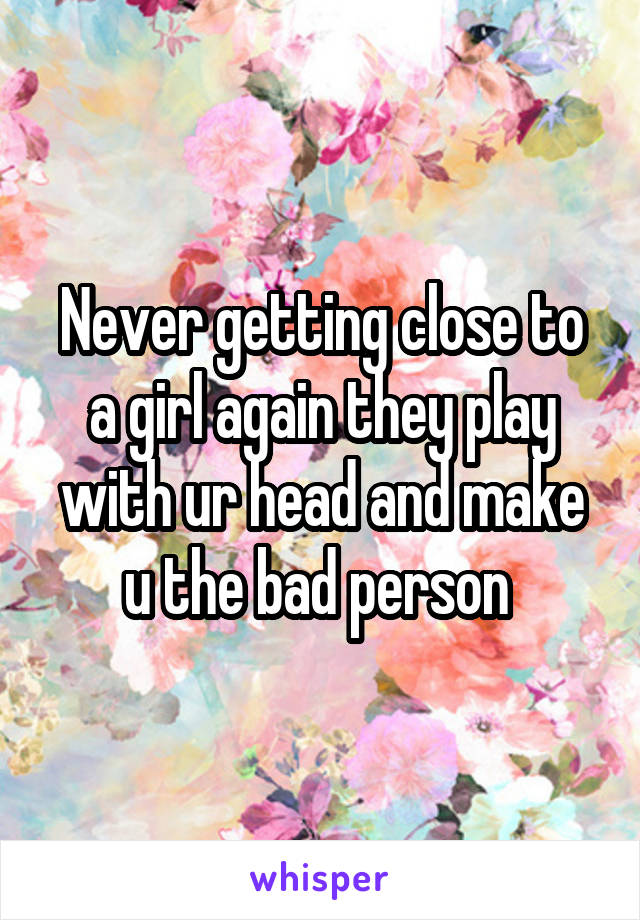 Never getting close to a girl again they play with ur head and make u the bad person