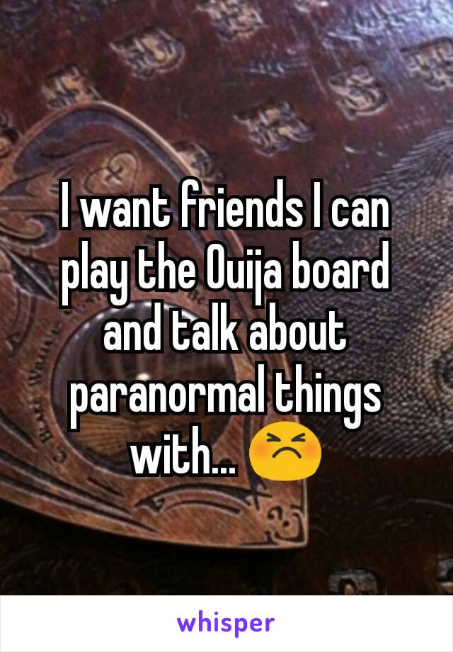 I want friends I can play the Ouija board and talk about paranormal things with... 😣