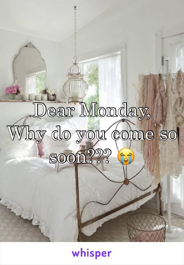 Dear Monday, Why do you come so soon??? 😭
