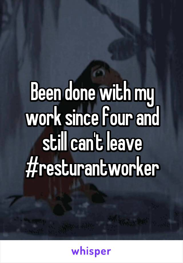 Been done with my work since four and still can't leave #resturantworker