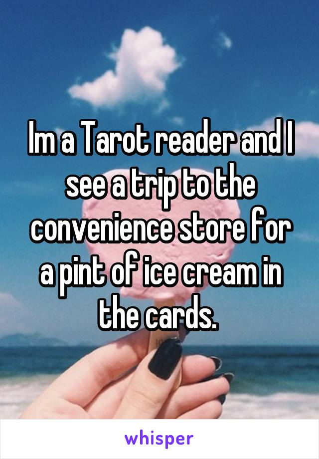 Im a Tarot reader and I see a trip to the convenience store for a pint of ice cream in the cards.