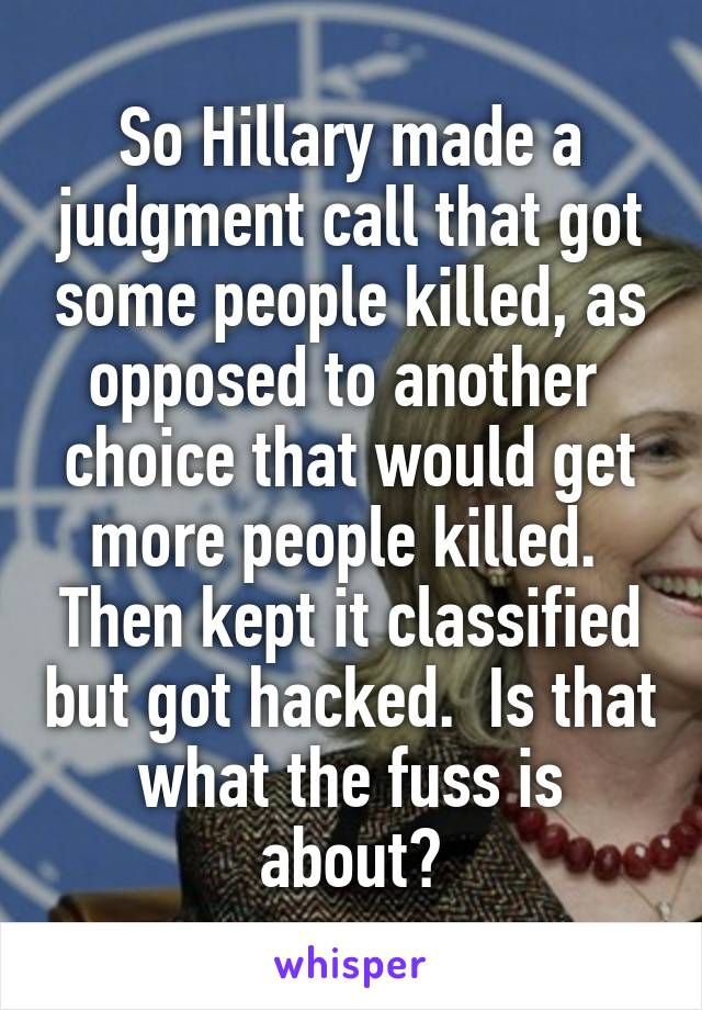 So Hillary made a judgment call that got some people killed, as opposed to another  choice that would get more people killed.  Then kept it classified but got hacked.  Is that what the fuss is about?