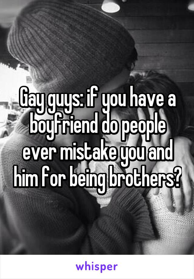 Gay guys: if you have a boyfriend do people ever mistake you and him for being brothers?