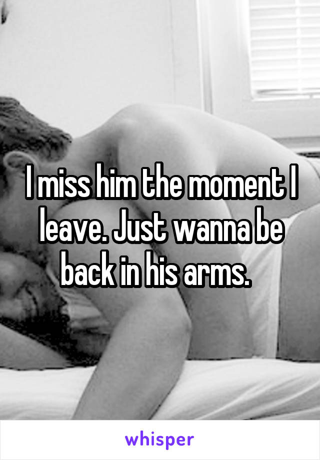 I miss him the moment I leave. Just wanna be back in his arms.