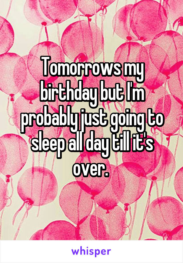 Tomorrows my birthday but I'm probably just going to sleep all day till it's over.