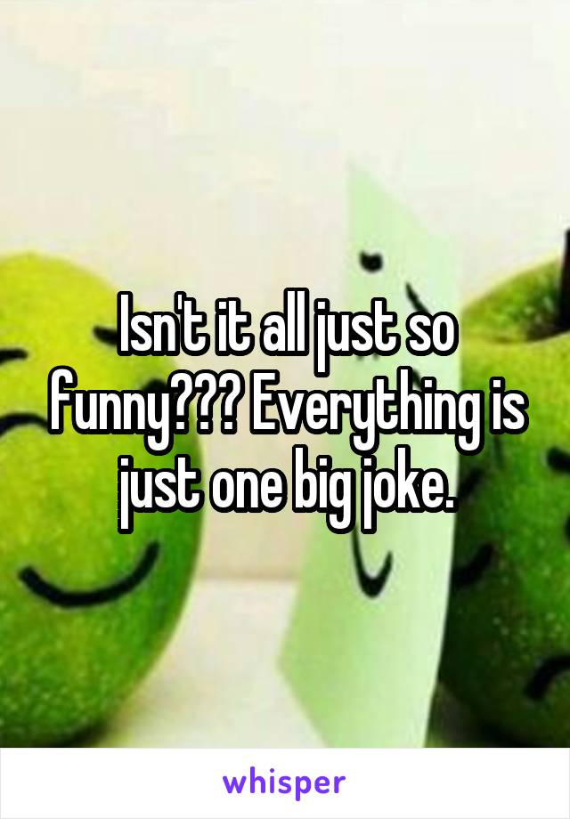 Isn't it all just so funny??? Everything is just one big joke.