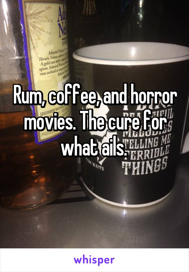 Rum, coffee, and horror movies. The cure for what ails.