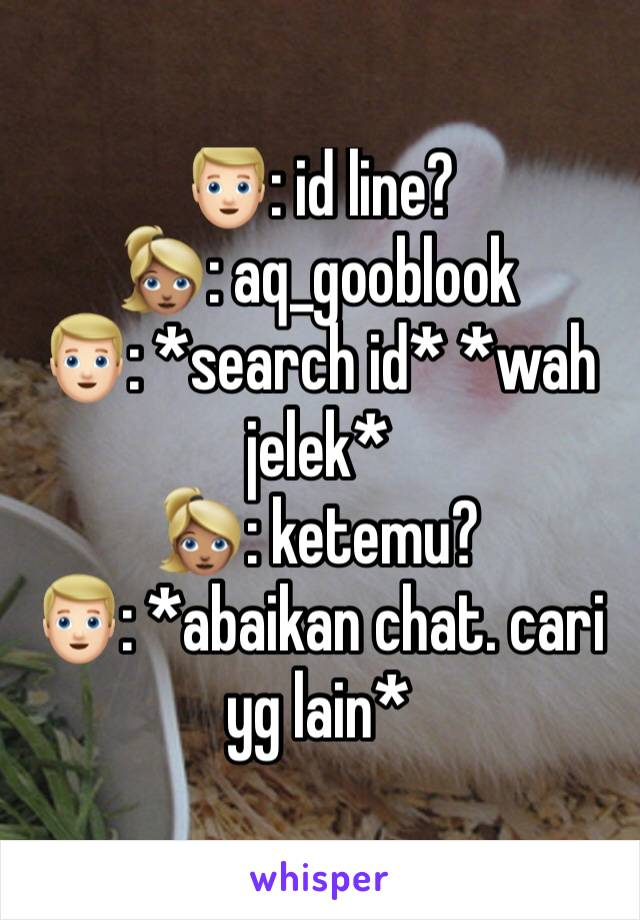 👱🏻: id line? 👱🏽♀️: aq_gooblook 👱🏻: *search id* *wah jelek* 👱🏽♀️: ketemu? 👱🏻: *abaikan chat. cari yg lain*