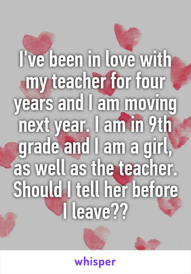 I've been in love with my teacher for four years and I am moving next year. I am in 9th grade and I am a girl, as well as the teacher. Should I tell her before I leave??