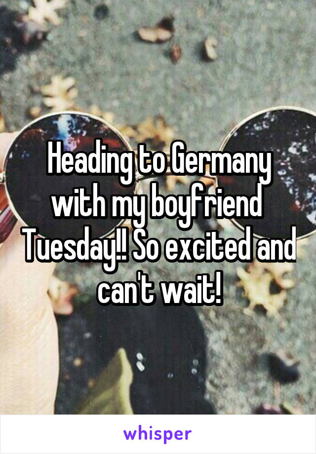 Heading to Germany with my boyfriend  Tuesday!! So excited and can't wait!