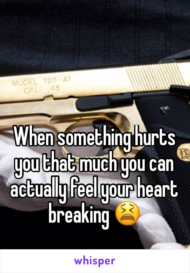 When something hurts you that much you can actually feel your heart breaking 😫