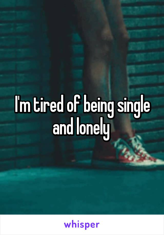 I'm tired of being single and lonely