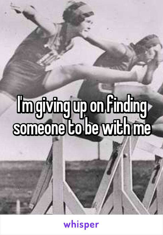 I'm giving up on finding someone to be with me