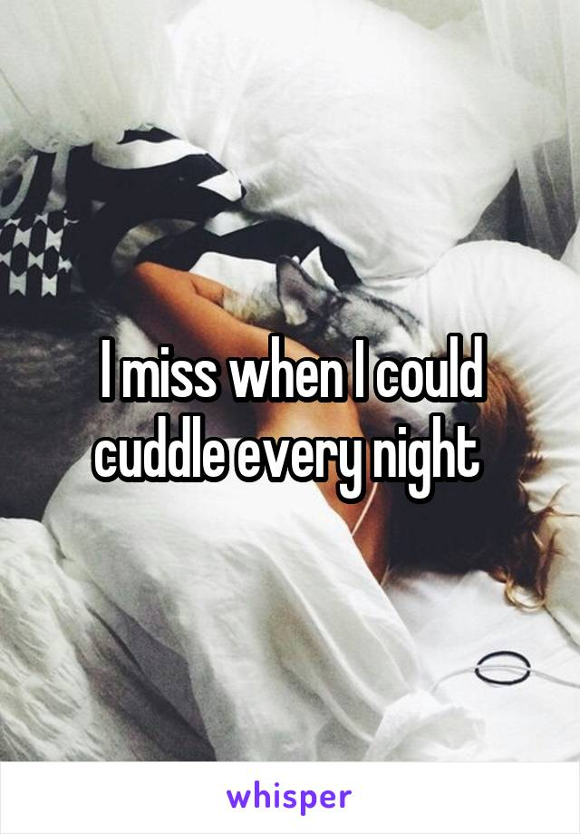 I miss when I could cuddle every night
