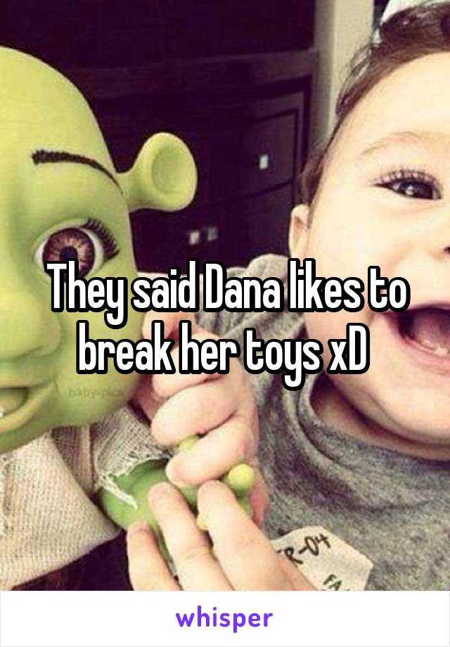 They said Dana likes to break her toys xD