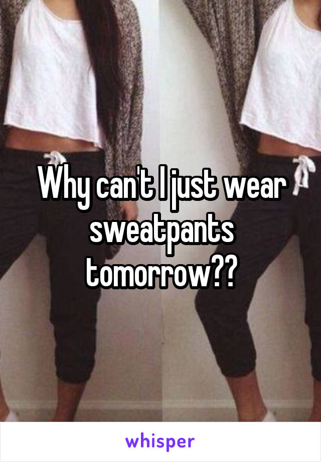 Why can't I just wear sweatpants tomorrow??