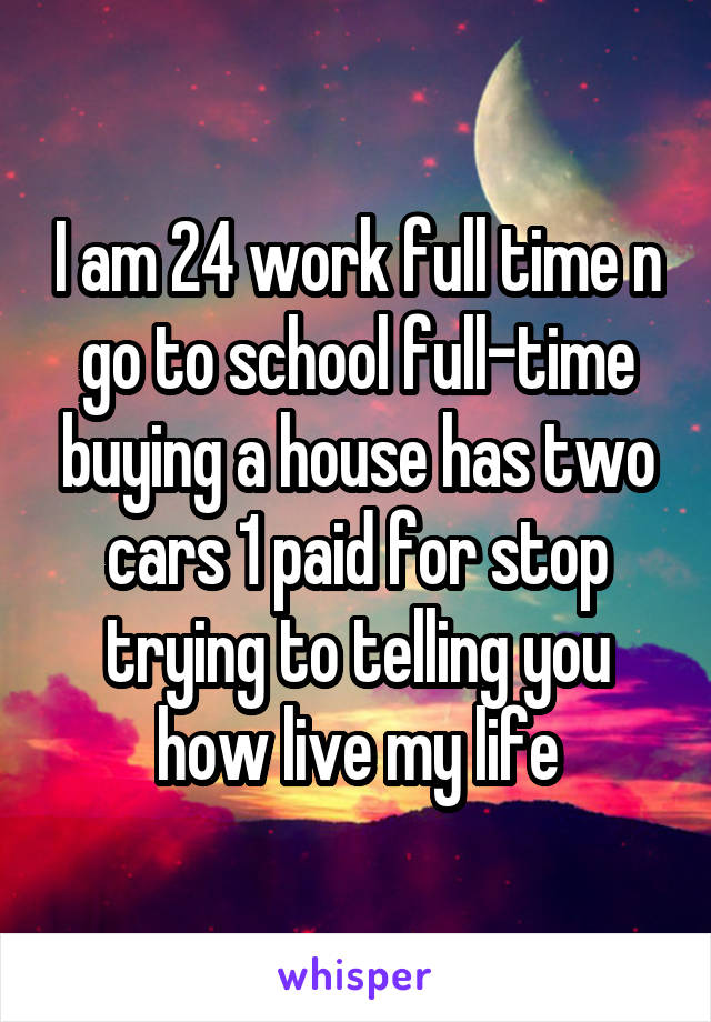 I am 24 work full time n go to school full-time buying a house has two cars 1 paid for stop trying to telling you how live my life