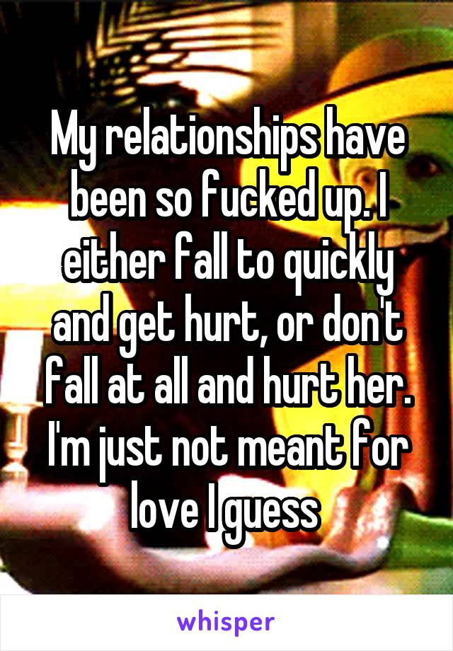 My relationships have been so fucked up. I either fall to quickly and get hurt, or don't fall at all and hurt her. I'm just not meant for love I guess