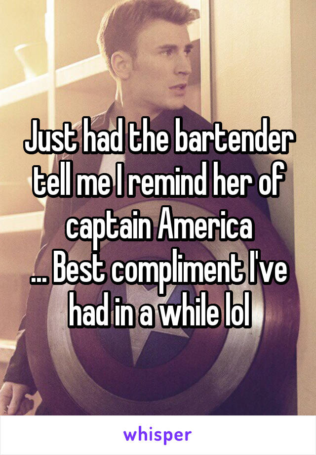 Just had the bartender tell me I remind her of captain America ... Best compliment I've had in a while lol