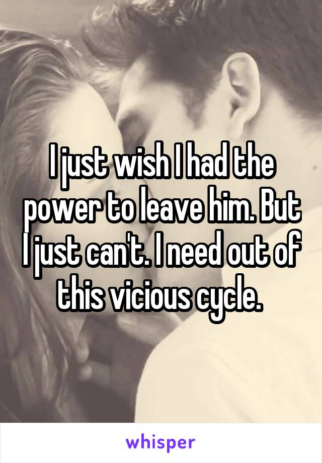 I just wish I had the power to leave him. But I just can't. I need out of this vicious cycle.