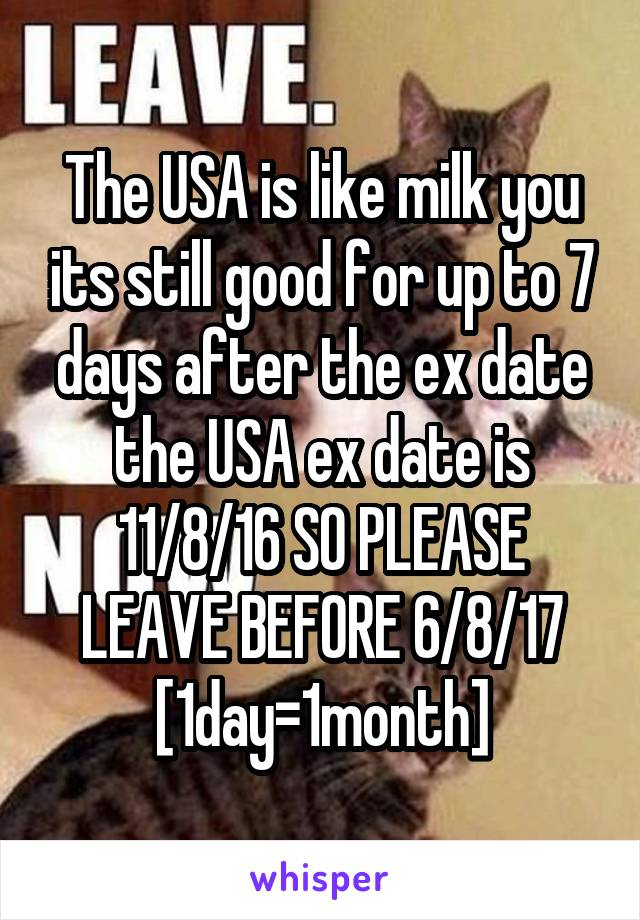 The USA is like milk you its still good for up to 7 days after the ex date the USA ex date is 11/8/16 SO PLEASE LEAVE BEFORE 6/8/17 [1day=1month]