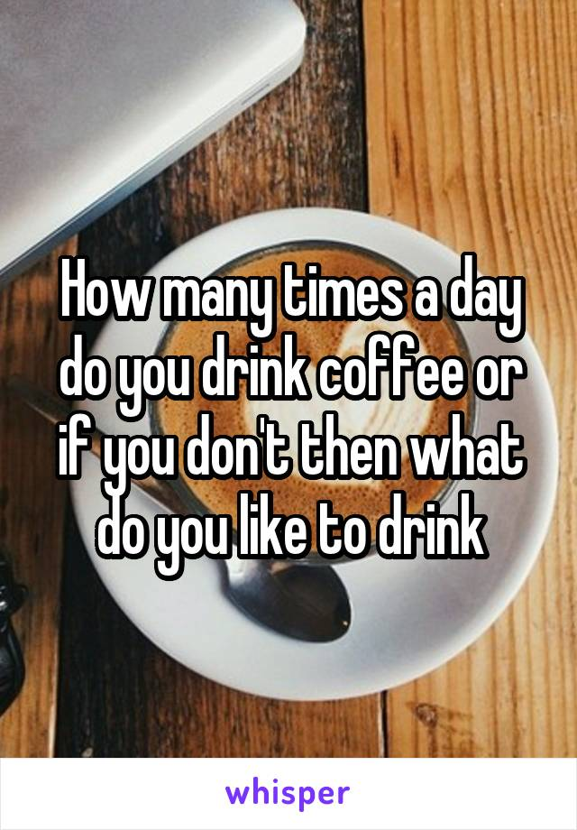 How many times a day do you drink coffee or if you don't then what do you like to drink