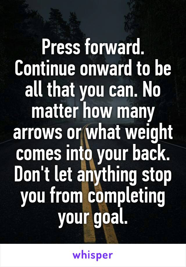 Press forward. Continue onward to be all that you can. No matter how many arrows or what weight comes into your back. Don't let anything stop you from completing your goal.