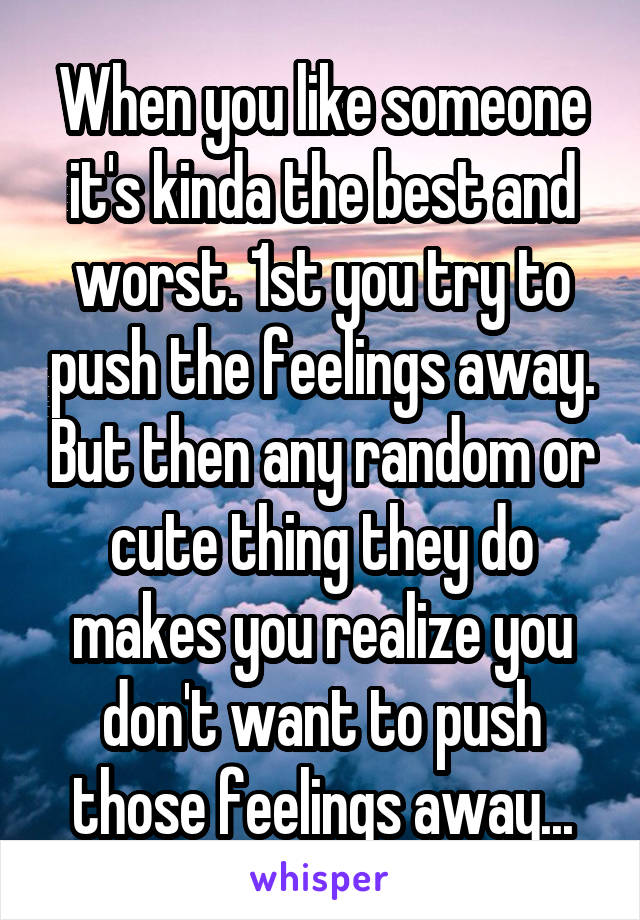 When you like someone it's kinda the best and worst. 1st you try to push the feelings away. But then any random or cute thing they do makes you realize you don't want to push those feelings away...
