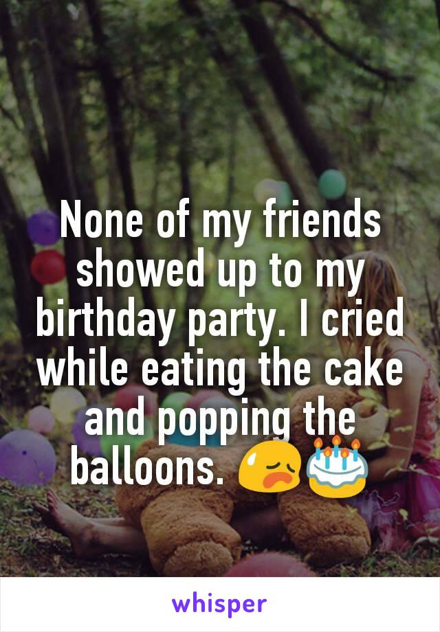 None of my friends showed up to my birthday party. I cried while eating the cake and popping the balloons. 😥🎂