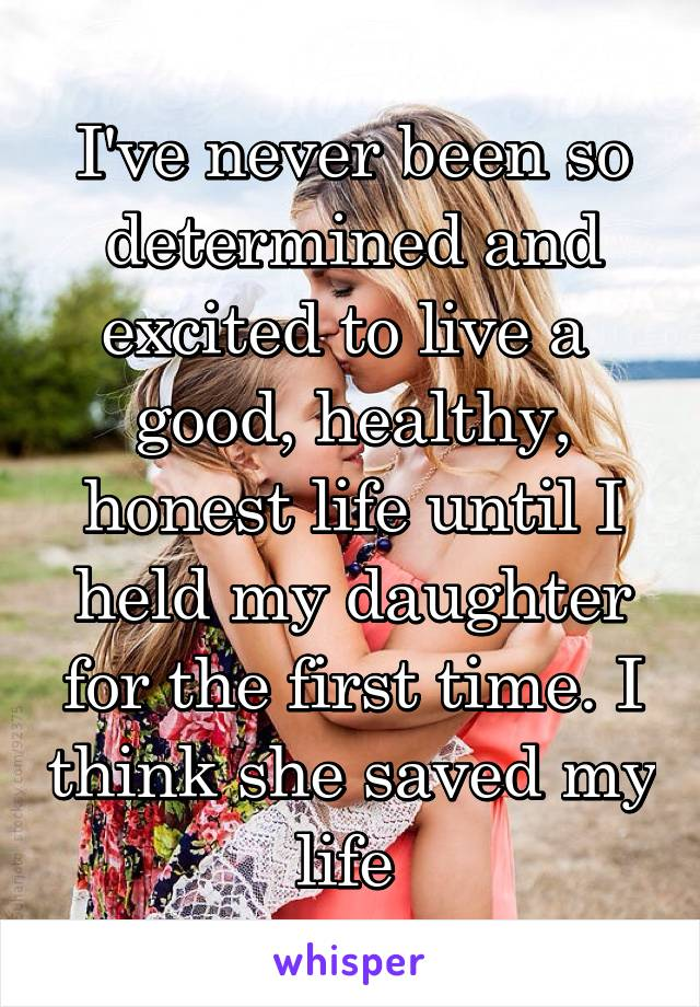 I've never been so determined and excited to live a  good, healthy, honest life until I held my daughter for the first time. I think she saved my life