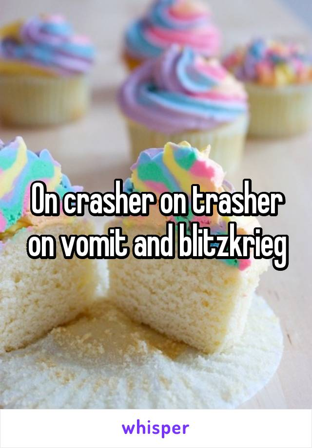 On crasher on trasher on vomit and blitzkrieg