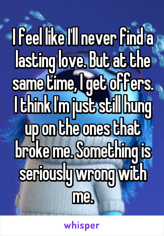 I feel like I'll never find a lasting love. But at the same time, I get offers. I think I'm just still hung up on the ones that broke me. Something is seriously wrong with me.