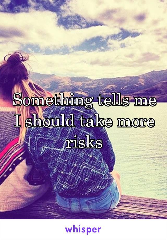 Something tells me I should take more risks