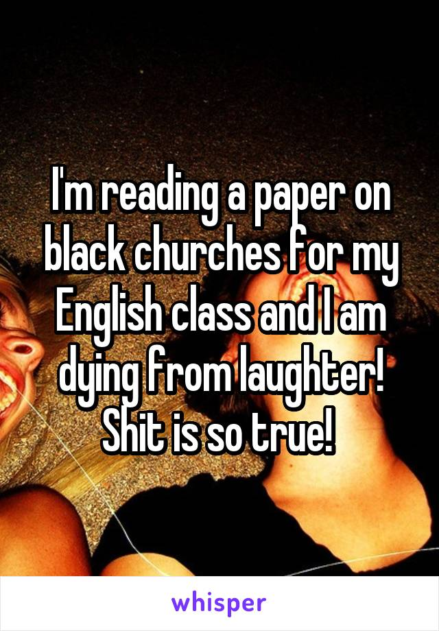 I'm reading a paper on black churches for my English class and I am dying from laughter! Shit is so true!