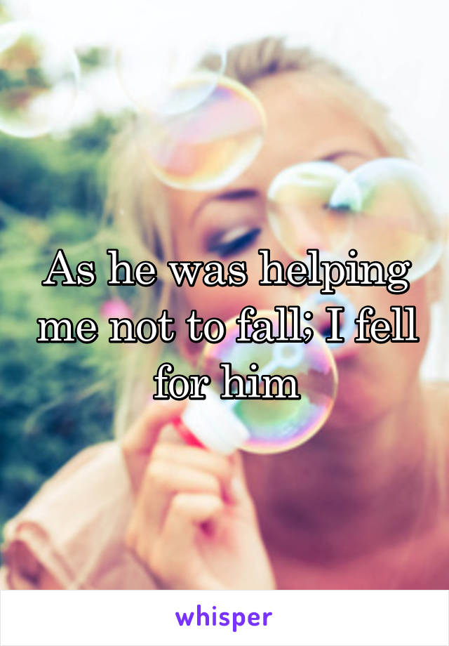As he was helping me not to fall; I fell for him