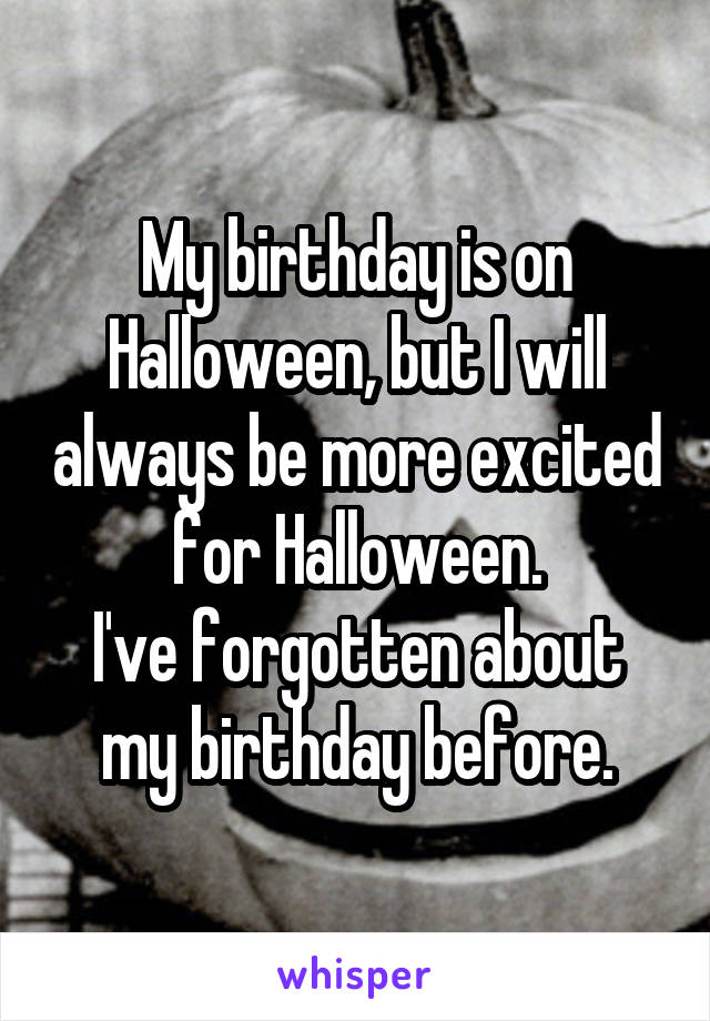 My birthday is on Halloween, but I will always be more excited for Halloween. I've forgotten about my birthday before.