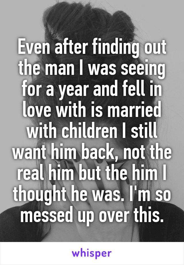 Even after finding out the man I was seeing for a year and fell in love with is married with children I still want him back, not the real him but the him I thought he was. I'm so messed up over this.