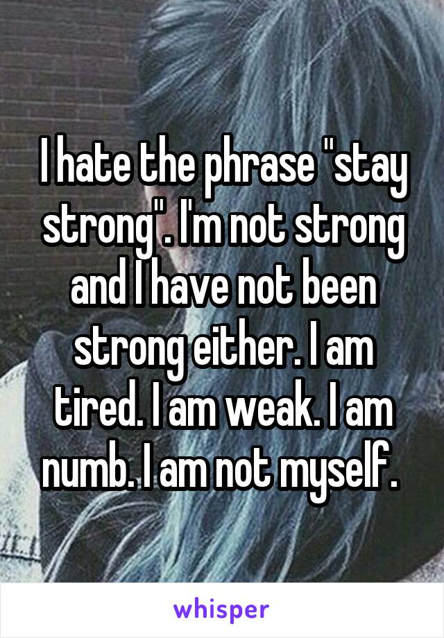 "I hate the phrase ""stay strong"". I'm not strong and I have not been strong either. I am tired. I am weak. I am numb. I am not myself."