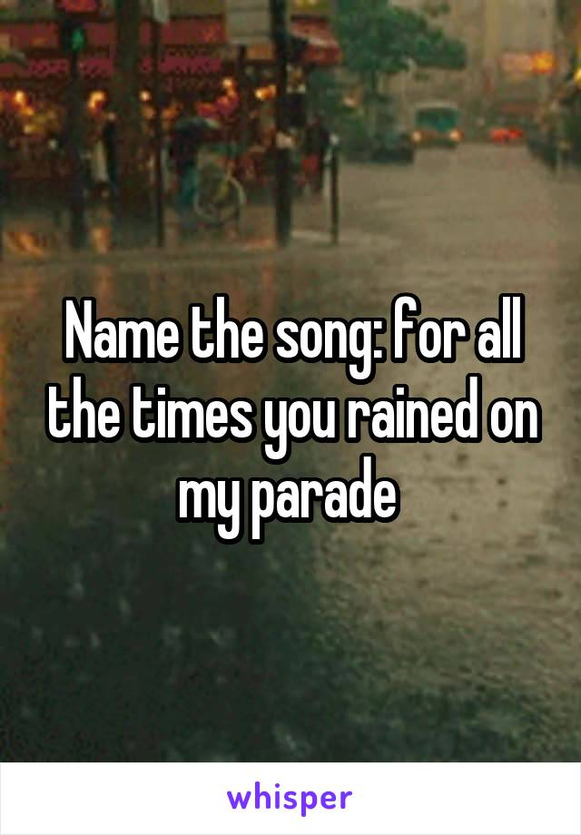 Name the song: for all the times you rained on my parade