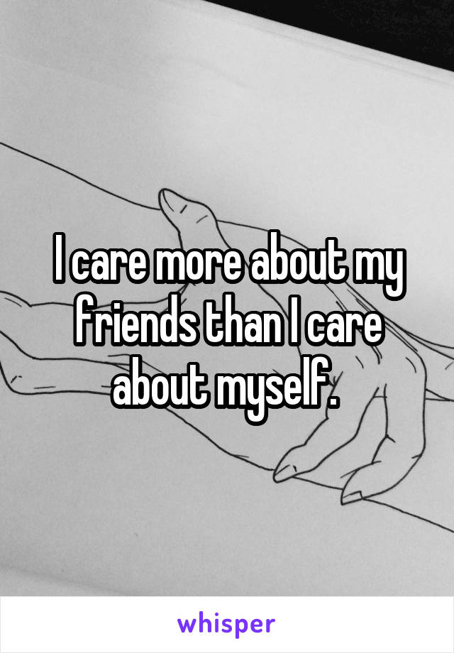 I care more about my friends than I care about myself.