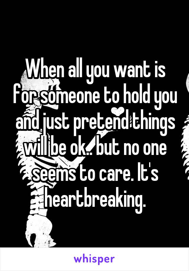 When all you want is for someone to hold you and just pretend things will be ok.. but no one seems to care. It's heartbreaking.