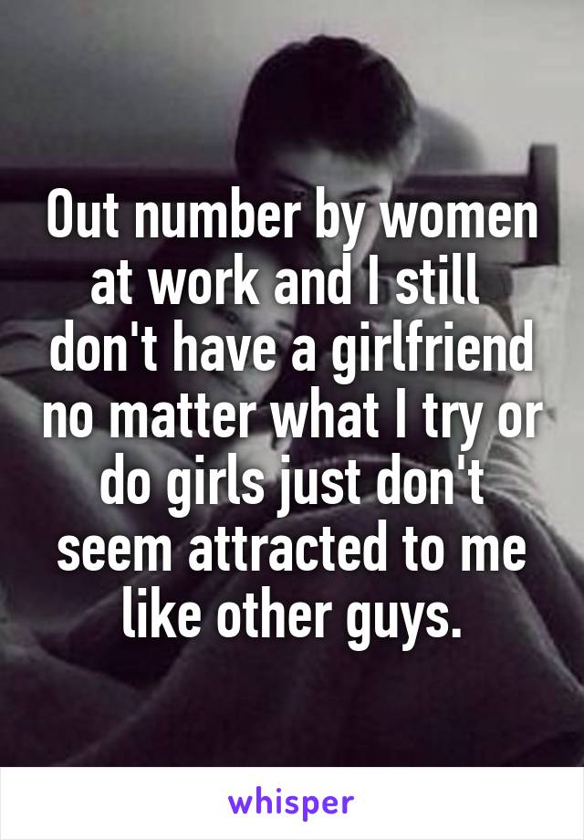 Out number by women at work and I still  don't have a girlfriend no matter what I try or do girls just don't seem attracted to me like other guys.
