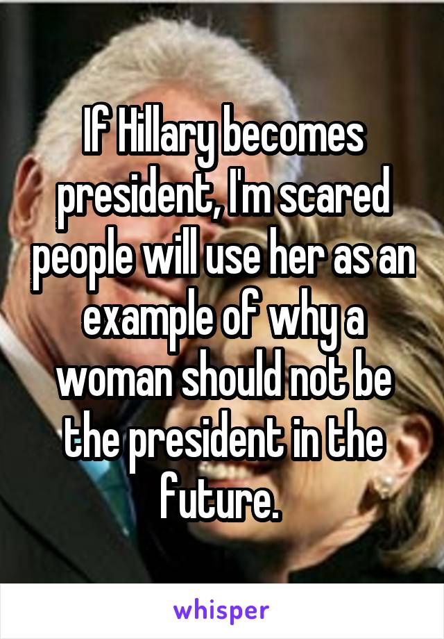 If Hillary becomes president, I'm scared people will use her as an example of why a woman should not be the president in the future.